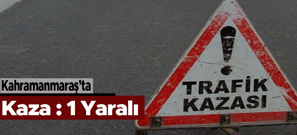 Kahramanmaraş'ta Kaza: 1 yaralı