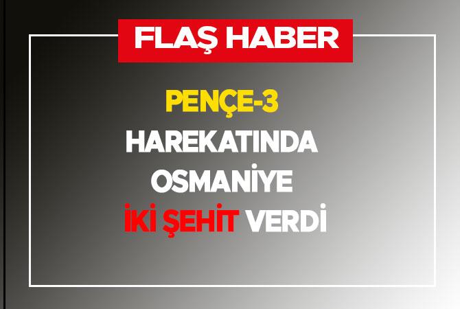 Pençe-3 harekatında Osmaniye iki şehit verdi