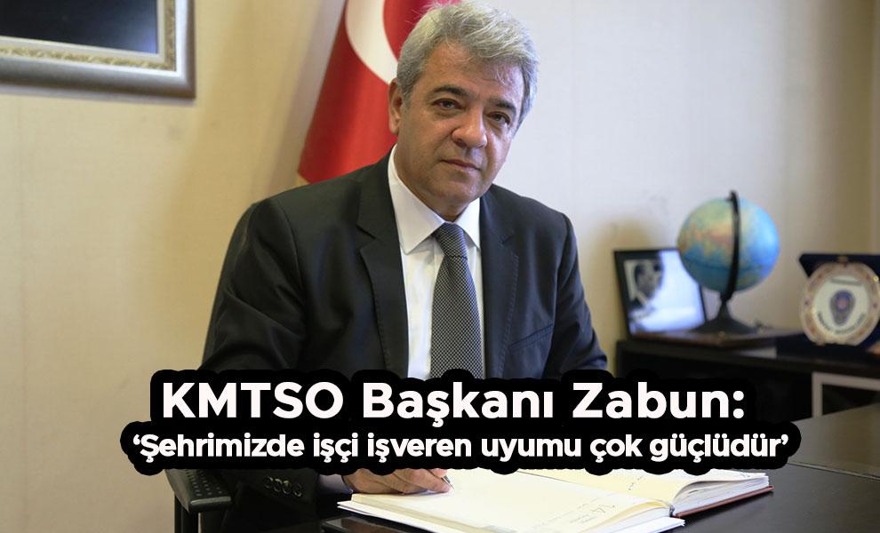 KMTSO Başkanı Zabun: 'Şehrimizde işçi işveren uyumu çok güçlüdür'