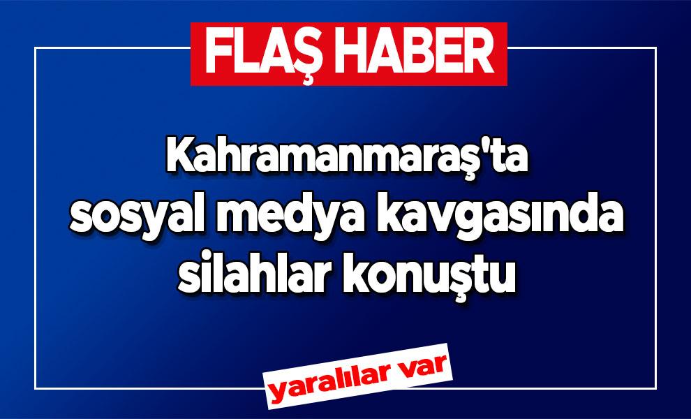 Kahramanmaraş'ta sosyal medya kavgasında silahlar konuştu