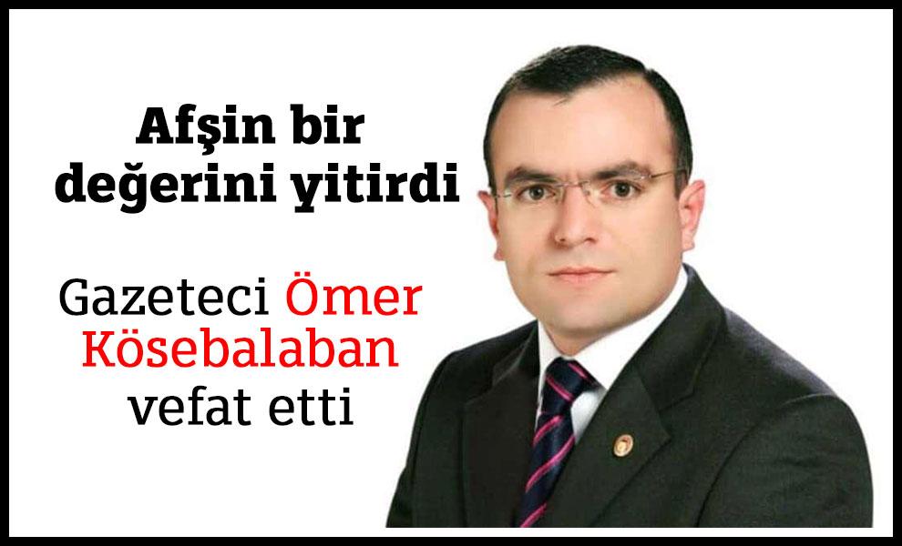 Afşin bir değerini yitirdi Gazeteci Ömer Kösebalaban vefat etti