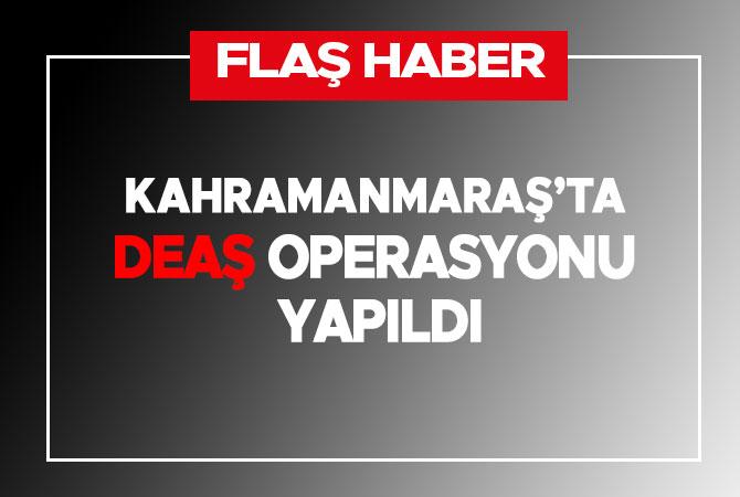 Kahramanmaraş'ta DEAŞ operasyonu yapıldı
