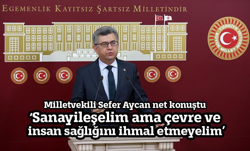 Milletvekili Sefer Aycan net konuştu:'Sanayileşelim ama çevre ve insan sağlığını ihmal etmeyelim'