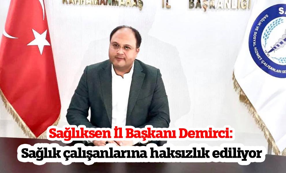 Sağlıksen İl Başkanı Demirci: Sağlık çalışanlarına haksızlık ediliyor