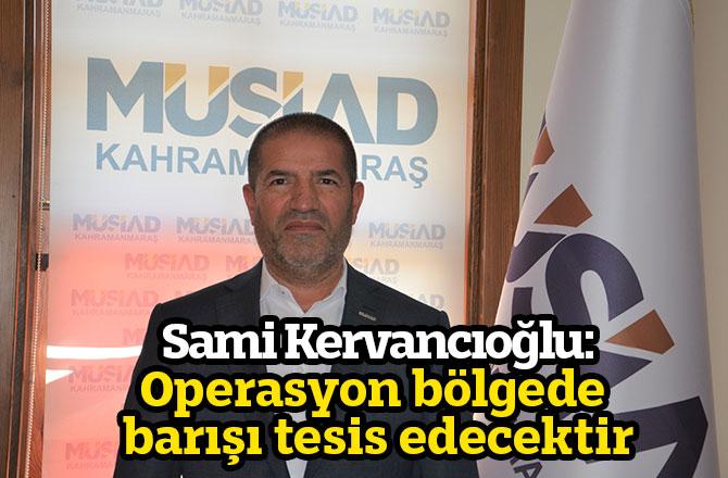 Sami Kervancıoğlu: Operasyon bölgede barışı tesis edecektir