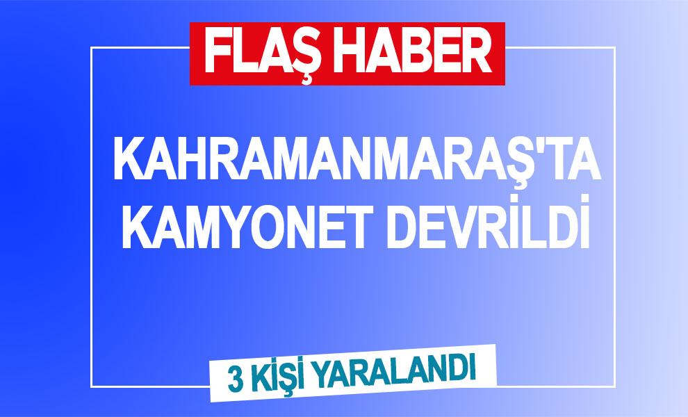 Kahramanmaraş'ta kamyonet devrildi: 3 kişi yaralandı