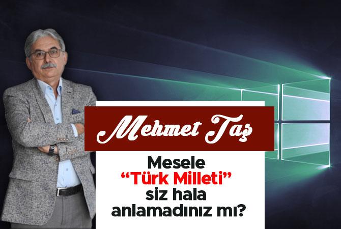 Mesele 'Türk Milleti' sen hala anlamadınız mı?