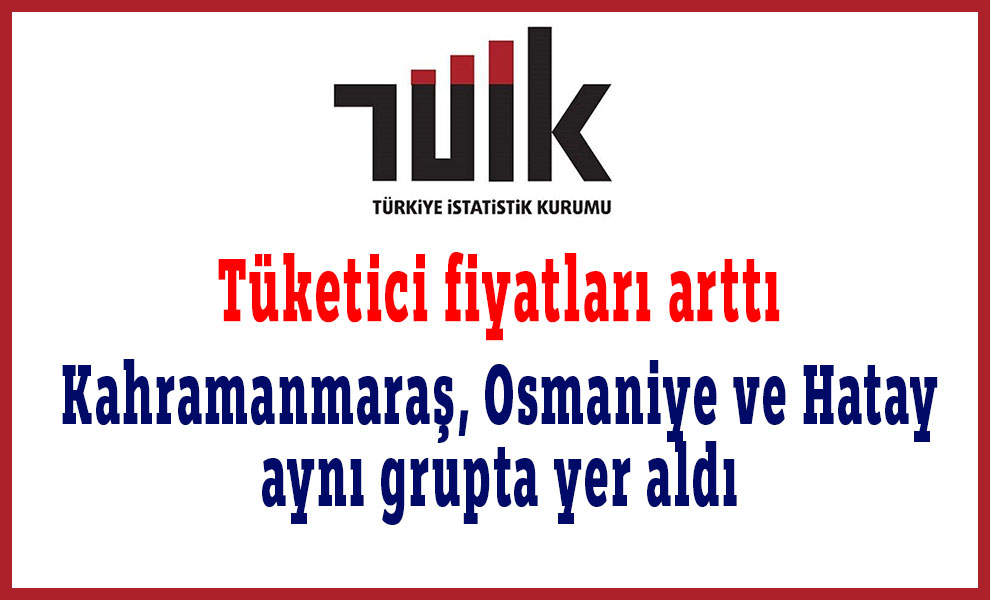 Artan tüketici fiyatlarında Kahramanmaraş, Osmaniye ve Hatay aynı grupta yer aldı