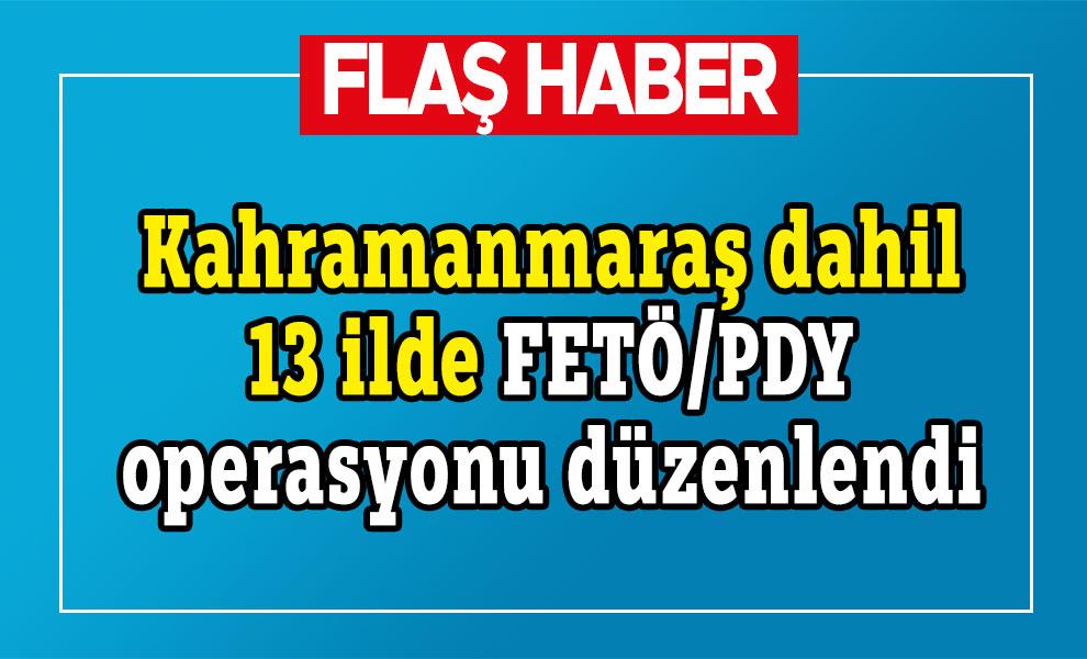 Kahramanmaraş dahil 13 ilde FETÖ/PDY operasyonu düzenlendi