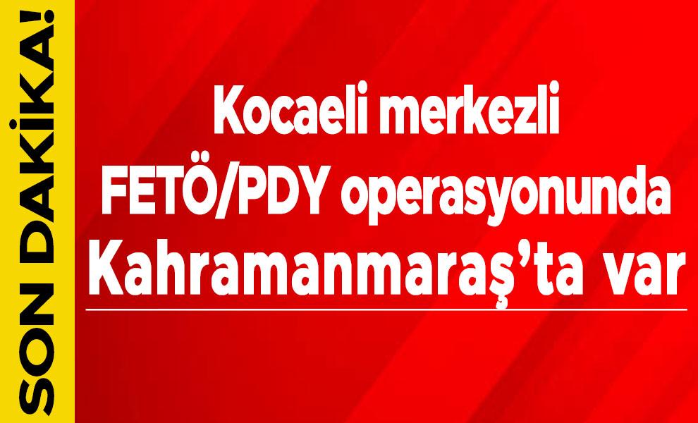 Kocaeli merkezli FETÖ/PDY operasyonunda Kahramanmaraş'ta var
