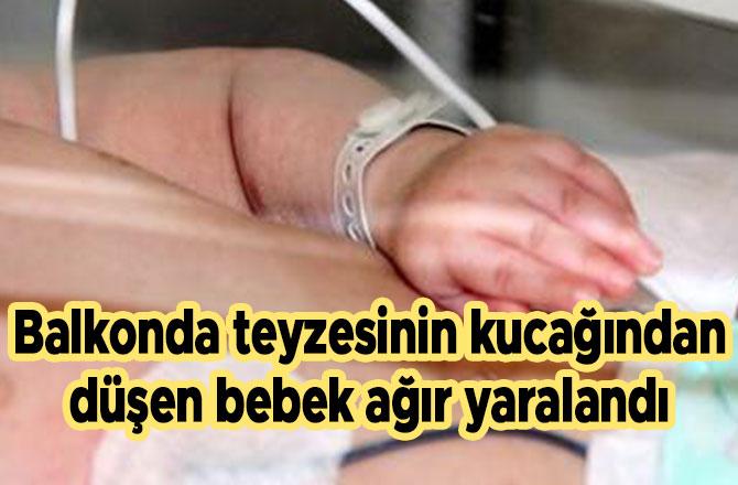 Balkonda teyzesinin kucağından düşen bebek ağır yaralandı