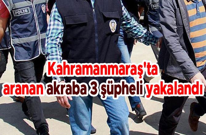 Kahramanmaraş'ta aranan akraba 3 şüpheli yakalandı