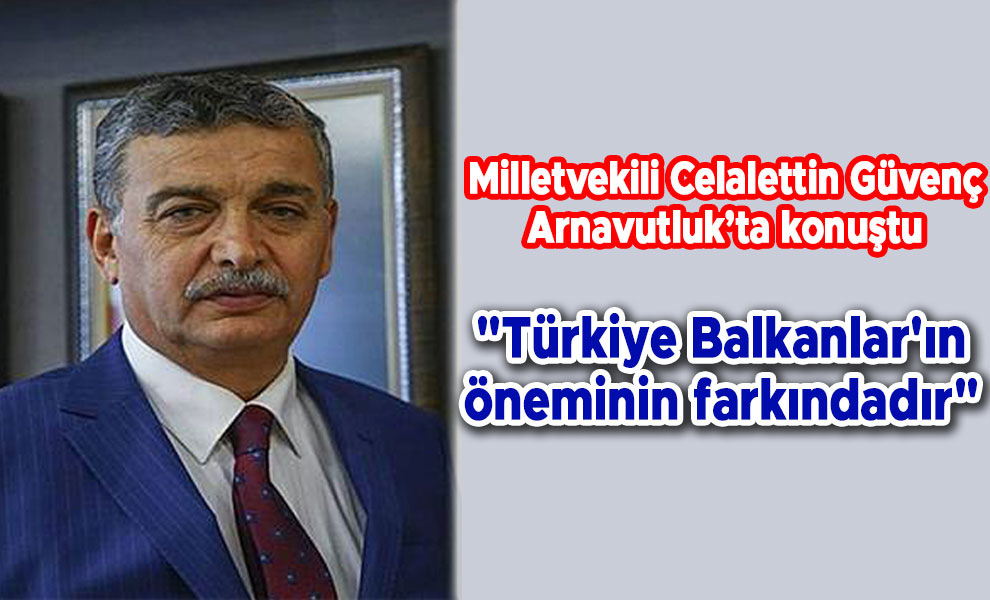 Güvenç:'Türkiye Balkanlar'ın öneminin farkındadır'