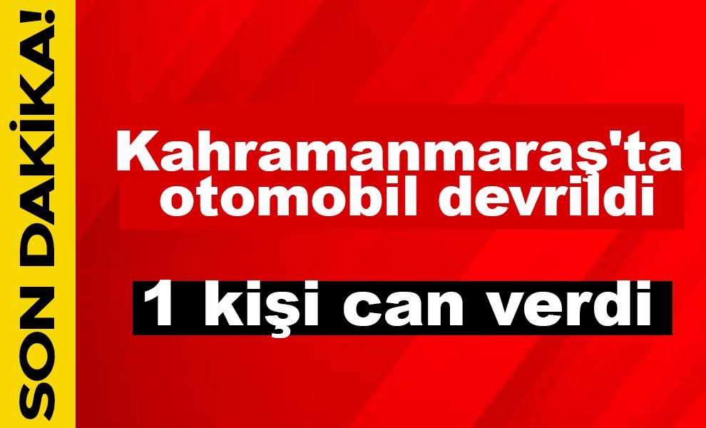 Kahramanmaraş'ta otomobil devrildi: 1 kişi can verdi
