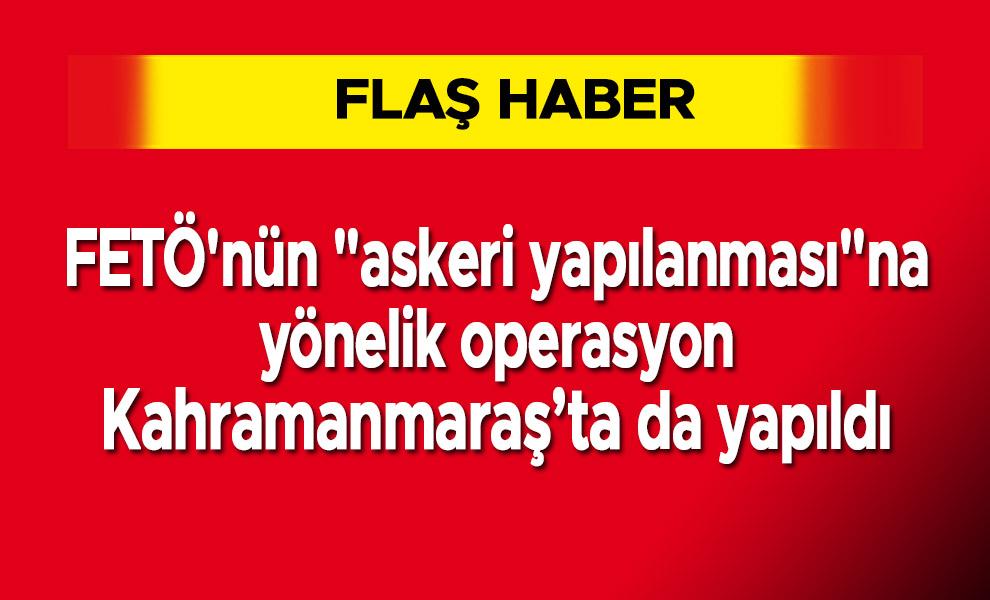 """FETÖ'nün """"askeri yapılanması""""na yönelik operasyon Kahramanmaraş'ta da yapıldı"""