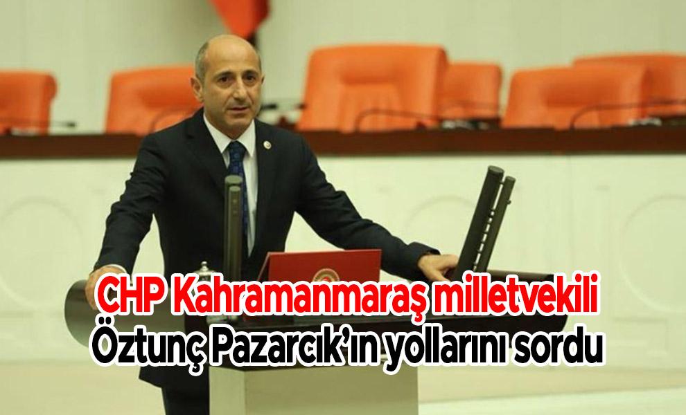 CHP Kahramanmaraş milletvekili Öztunç Pazarcık'ın yollarını sordu