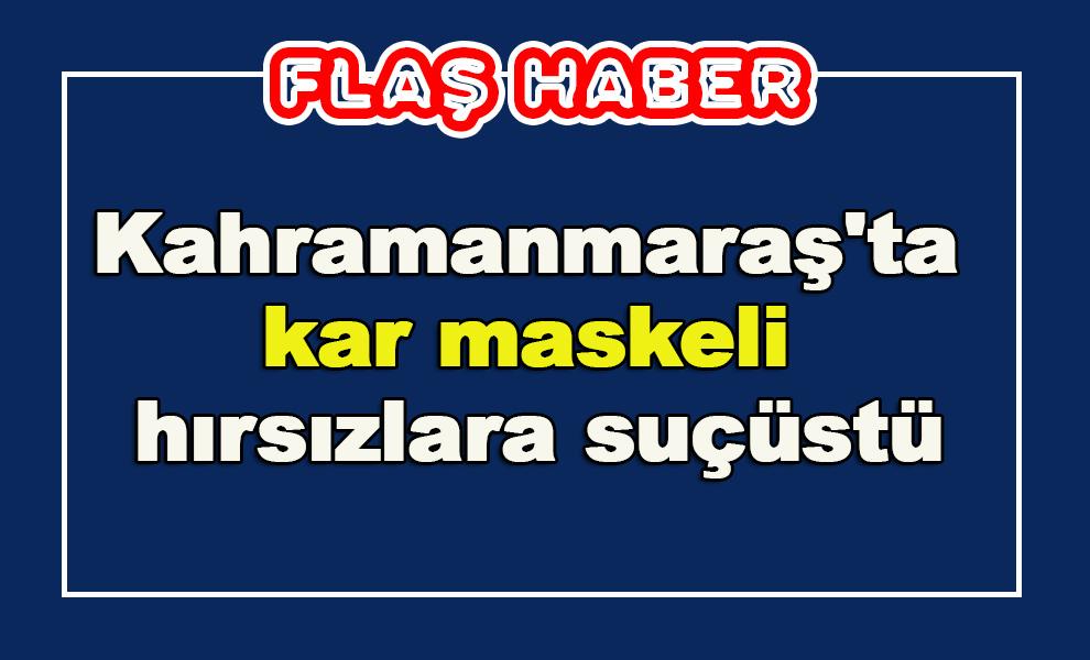 Kahramanmaraş'ta kar maskeli hırsızlara suçüstü