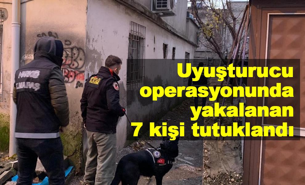 Kahramanmaraş'ta uyuşturucu operasyonunda yakalanan 7 kişi tutuklandı