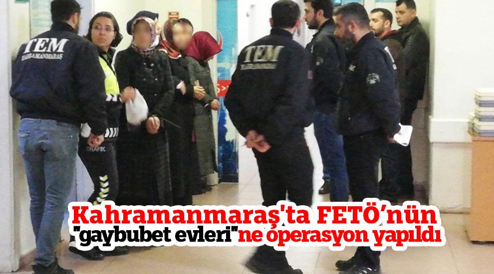 """Kahramanmaraş'ta FETÖ'nün """"gaybubet evleri""""ne operasyon yapıldı"""