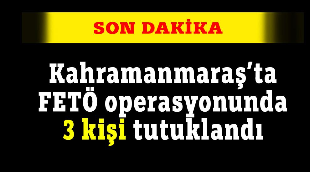 Kahramanmaraş'ta FETÖ operasyonunda 3 kişi tutuklandı