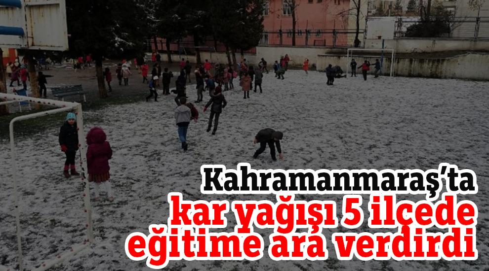 Kahramanmaraş'ta kar yağışı 5 ilçede eğitime ara verdirdi
