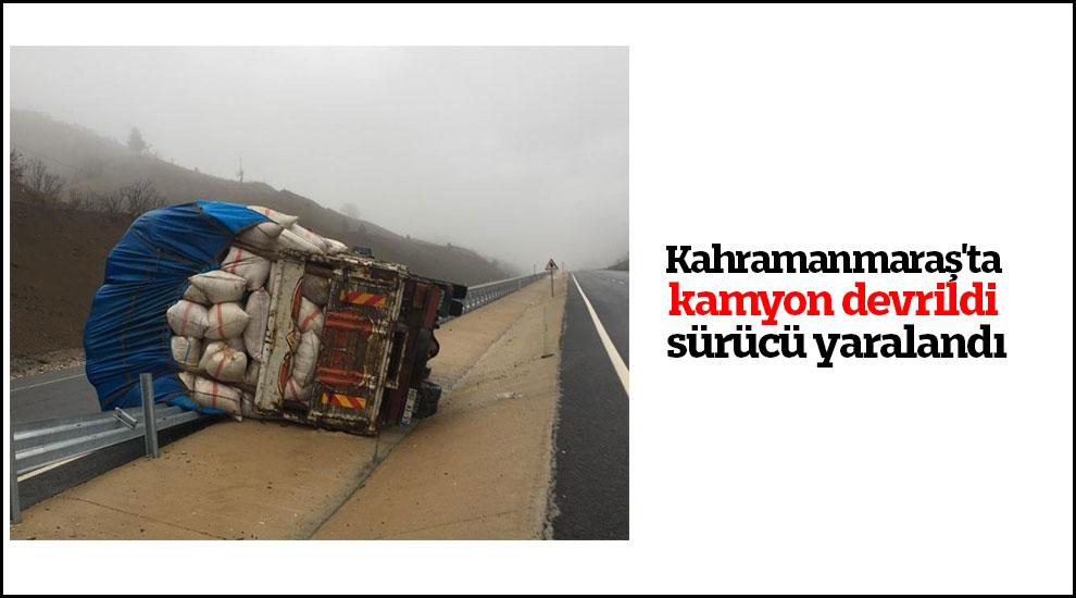 Kahramanmaraş'ta kamyon devrildi sürücü yaralandı