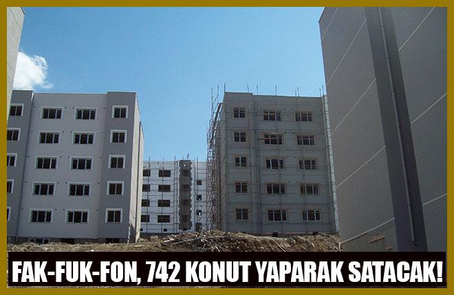 Fak-Fuk-Fon, 742 Konut Yaparak Satacak!