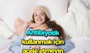 Antibiyotik kullanmak için acele etmeyin