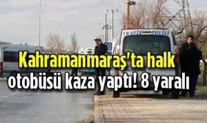 Kahramanmaraş'ta halk otobüsü kaza yaptı! 8 yaralı