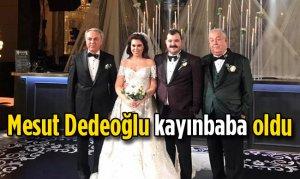 Mesut Dedeoğlu kayınbaba oldu