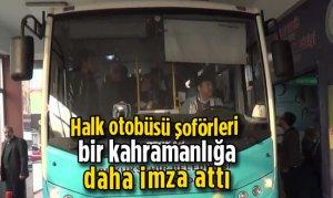 Halk otobüsü şoförleri bir kahramanlığa daha imza attı