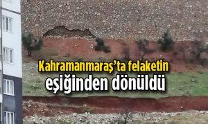 Kahramanmaraş'ta felaketin eşiğinden dönüldü