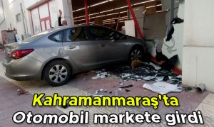 Kahramanmaraş'ta Otomobil markete girdi