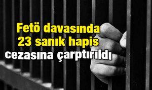 Fetö davasında 23 sanık hapis cezasına çarptırıldı