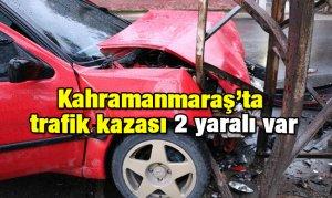 Kahramanmaraş'ta trafik kazası 2 yaralı var