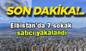 Elbistan'da 7 sokak satıcı yakalandı