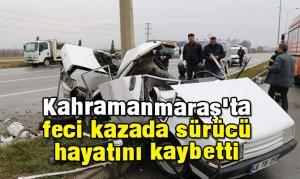 Kahramanmaraş'ta feci kazada sürücü hayatını kaybetti