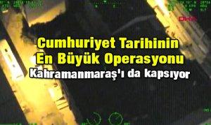 Cumhuriyet Tarihinin En Büyük Operasyonu: Kahramanmaraş'ı da kapsıyor