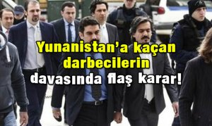 Yunanistan'a kaçan darbecilerin davasında flaş karar!