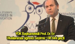 YÖK Başkanvekili Prof. Dr. Er: Uluslararası öğrenci sayımız 148 bini geçti