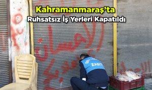 Kahramanmaraş'ta Ruhsatsız İş Yerleri Kapatıldı