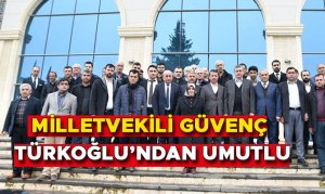Milletvekili Güvenç Türkoğlu'ndan Umutlu