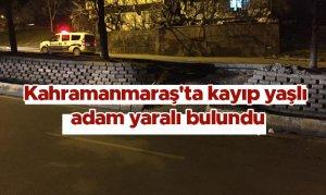Kahramanmaraş'ta kayıp yaşlı adam yaralı bulundu