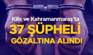 Kilis veKahramanmaraş'ta 37 şüpheli gözaltına alındı