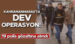 Kahramanmaraş'ta dev operasyon! 19 polis gözaltına alındı