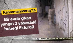 Kahramanmaraş'ta bir evde çıkan yangın 2 yaşındaki bebeği öldürdü