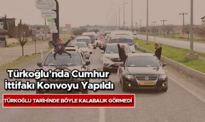 Türkoğlu'nda Cumhur İttifakı Konvoyu Yapıldı