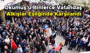 Okumuş'u Binlerce Vatandaş Alkışlar Eşliğinde Karşılandı