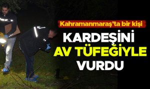 Kahramanmaraş'ta bir kişi kardeşini av tüfeğiyle vurdu