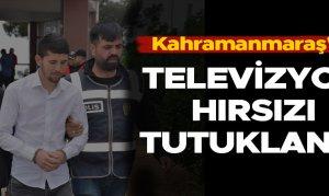 Kahramanmaraş'ta televizyon hırsızı tutuklandı